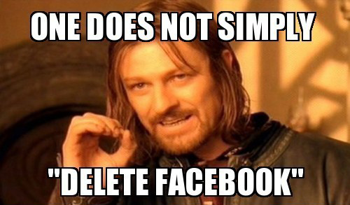 One Does Not Simply Delete Facebook